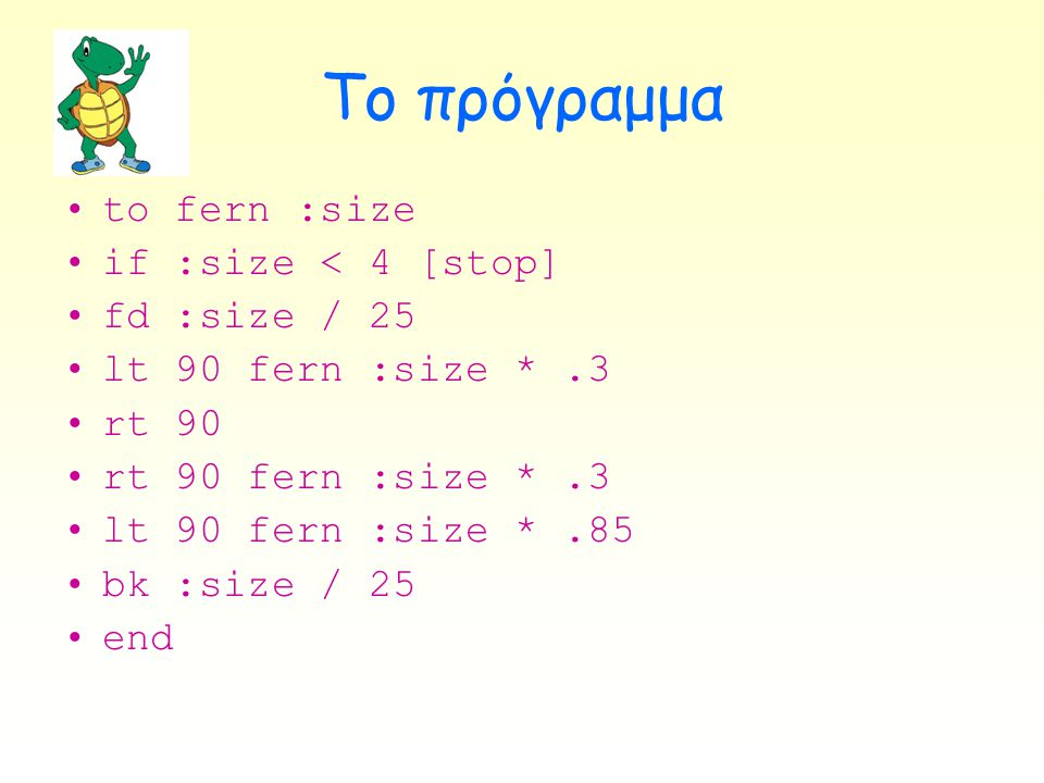 Το πρόγραμμα to fern :size if :size < 4 [stop] fd :size / 25
